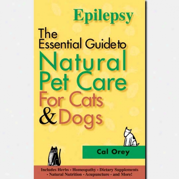 The Essential Guide To Natural Pet Care - Epilepsy By Cal Orey