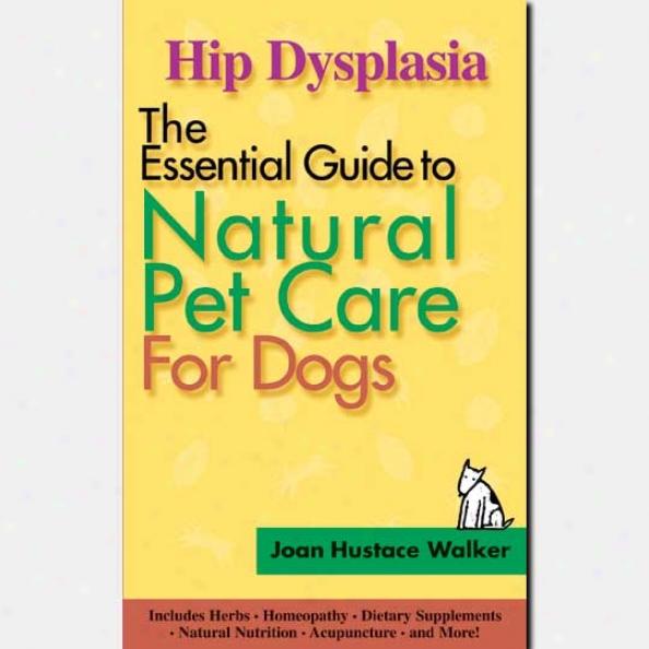 The Essential Guide To Original Pet Care - Hip Dysplasia Bt Joan Hustace Walker